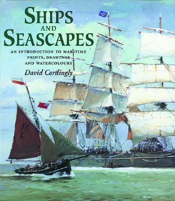 Ships and Seascapes: An Introduction to Maritime Prints, Drawings and Watercolours - Cordingly, David