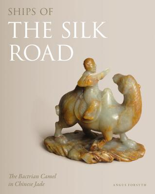 Ships of the Silk Road: The Bactrian Camel in Chinese Jade - Forsyth, Angus