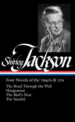 Shirley Jackson: Four Novels of the 1940s & 50s (Loa #336): The Road Through the Wall / Hangsaman / The Bird's Nest / The Sundial - Jackson, Shirley, and Franklin, Ruth (Editor)