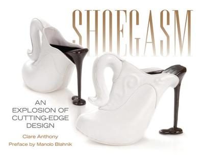 Shoegasm: An Explosion of Cutting Edge Shoe Design - Anthony, Clare, and Blahnik, Manolo