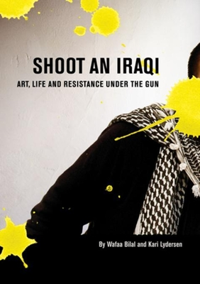 Shoot an Iraqi: Art, Life and Resistance Under the Gun - Bilal, Wafaa, and Lydersen, Kari (Contributions by)