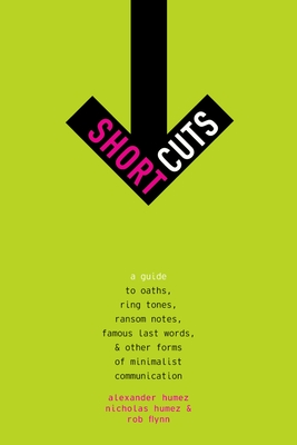 Short Cuts: A Guide to Oaths, Ring Tones, Ransom Notes, Famous Last Words, and Other Forms of Minimalist Communication - Humez, Alexander, and Humez, Nicholas, and Flynn, Rob