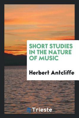 Short Studies in the Nature of Music - Antcliffe, Herbert