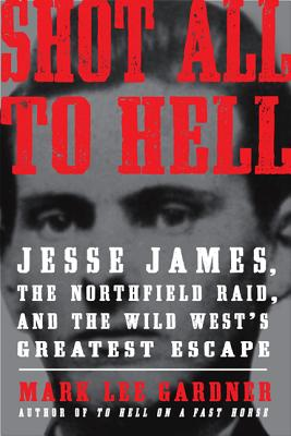 Shot All to Hell: Jesse James, the Northfield Raid, and the Wild West's Greatest Escape - Gardner, Mark Lee