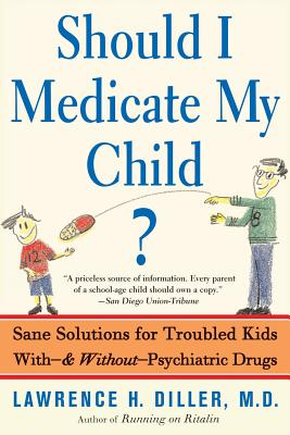 Should I Medicate My Child?: Sane Solutions for Troubled Kids With-And Without-Psychiatric Drugs - Diller, Lawrence H, M.D.