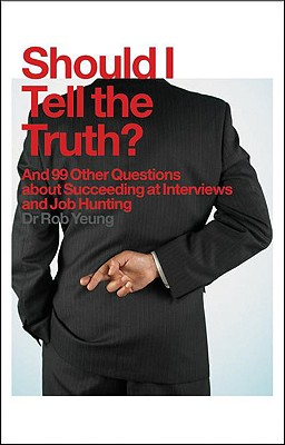 Should I Tell the Truth?: And 99 Other Questions about Succeeding at Interviews and Job Hunting - Yeung, Bob