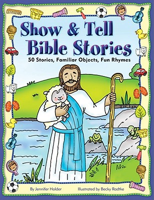 Show & Tell Bible Stories: 50 Stories, Familiar Objects, Fun Rhymes - Holder, Jennifer, and Radtke, Becky (Illustrator)