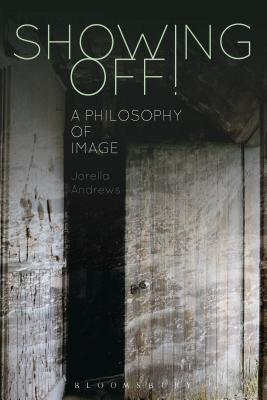 Showing Off!: A Philosophy of Image - Andrews, Jorella