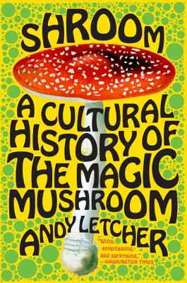Shroom: A Cultural History of the Magic Mushroom - Letcher, Andy