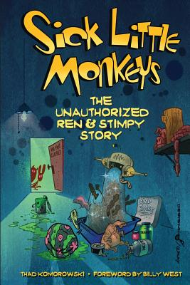 Sick Little Monkeys: The Unauthorized Ren & Stimpy Story - Komorowski, Thad, and West, Billy (Foreword by)