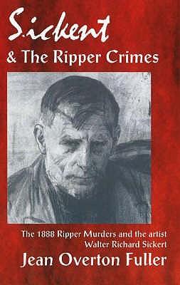 Sickert & the Ripper Crimes: The 1888 Ripper Murders & the Artist Walter Richard Sickert, 2nd Edition - Fuller, Jean Overton