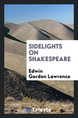 Sidelights on Shakespeare - Lawrence, Edwin Gordon
