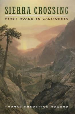Sierra Crossing: First Roads to California - Howard, Thomas Frederick, Professor
