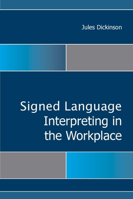 Sign Language Interpreting in the Workplace - Dickinson, Jules