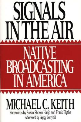 Signals in the Air: Native Broadcasting in America - Keith, Michael C, PH.D.