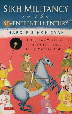 Sikh Militancy in the Seventeenth Century: Religous Violence in Mughal and Early Modern India - Syan, Hardip Singh