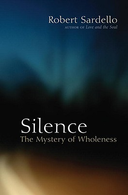 Silence: The Mystery of Wholeness - Sardello, Robert, and Sanders-Sardello, Cheryl (Contributions by), and Schroeder-Sheker, Therese (Introduction by)