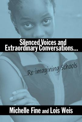 Silenced Voices and Extraordinary Conversations: Re-Imagining Schools - Fine, Michelle, and Weis, Lois