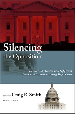 Silencing the Opposition: How the U.S. Government Suppressed Freedom of Expression During Major Crises - Smith, Craig R (Editor)