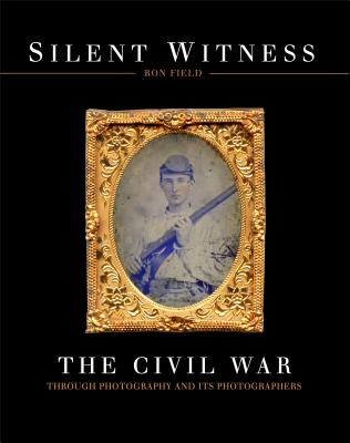 Silent Witness: The Civil War through Photography and its Photographers - Field, Ron