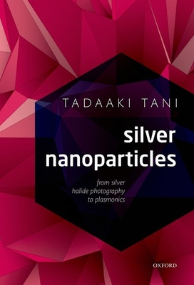Silver Nanoparticles: From Silver Halide Photography to Plasmonics - Tani, Tadaaki