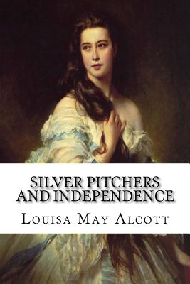 Silver Pitchers and Independence - Alcott, Louisa May