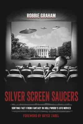 Silver Screen Saucers: Sorting Fact from Fantasy in Hollywood's UFO Movies - Graham, Robbie