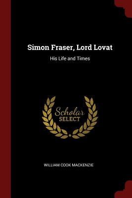 Simon Fraser, Lord Lovat: His Life and Times - MacKenzie, William Cook