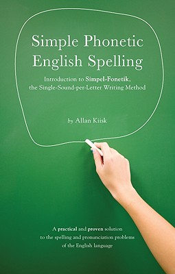 Simple Phonetic English Spelling: Introduction to Simpel-Fonetik, the Single-Sound-Per-Letter Writing Method - Kiisk, Allan