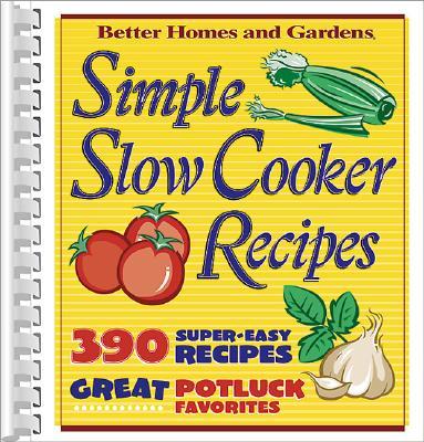 Simple Slow Cooker Recipes - Gardens, Better Homes &, and Lastbetter Homes & Gardens, and Better Homes and Gardens (Editor)