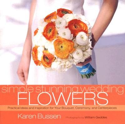 Simple Stunning Weddings: Flowers: Practical Ideas and Inspiration for Your Bouquet, Ceremony, and Centerpieces - Bussen, Karen, and Geddes, William (Photographer)
