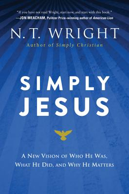 Simply Jesus: A New Vision of Who He Was, What He Did, and Why He Matters - Wright, N T