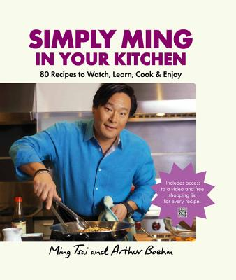 Simply Ming in Your Kitchen: 80 Recipes to Watch, Learn, Cook & Enjoy - Tsai, Ming, and Boehm, Arthur, and Bettencourt, Bill (Photographer)