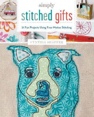 Simply Stitched Gifts: 21 Fun Projects Using Free-Motion Stitching - Shaffer, Cynthia