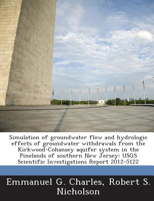 Simulation of Groundwater Flow and Hydrologic Effects of Groundwater Withdrawals from the Kirkwood-Cohansey Aquifer System in the Pinelands of Southern New Jersey: Usgs Scientific Investigations Report 2012-5122 - Charles, Emmanuel G