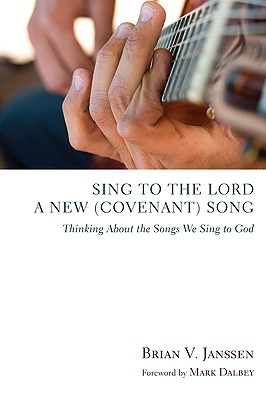 Sing to the Lord a New (Covenant) Song: Thinking about the Songs We Sing to God - Janssen, Brian V