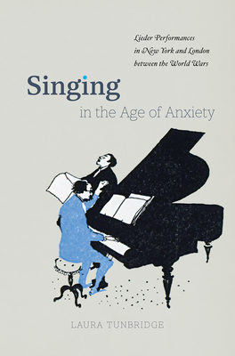 Singing in the Age of Anxiety: Lieder Performances in New York and London Between the World Wars - Tunbridge, Laura
