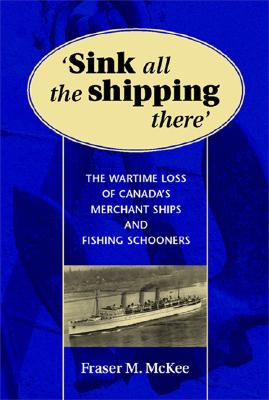 Sink All the Shipping There: Canada's Wartime Merchant Ship and Fishing Schooner Sinkings - McKee, Fraser M