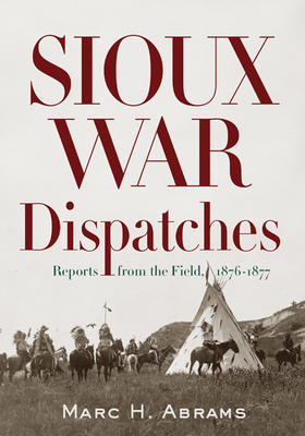Sioux War Dispatches: Reports from the Field, 1876-1877 - Abrams, Marc H