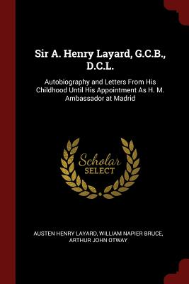 Sir A. Henry Layard, G.C.B., D.C.L.: Autobiography and Letters from His Childhood Until His Appointment as H. M. Ambassador at Madrid - Layard, Austen Henry, Sir, and Bruce, William Napier, and Otway, Arthur John
