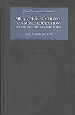 Sir Arthur Somervell on Music Education: His Writings, Speeches and Letters - Cox, Gordon (Editor), and Howard, Elizabeth Jane (Editor), and Rainbow, Bernarr (Editor)