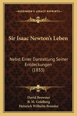 Sir Isaac Newton's Leben: Nebst Einer Darstellung Seiner Entdeckungen (1833) - Brewster, David, and Goldberg, B M, and Brandes, Heinrich Wilhelm