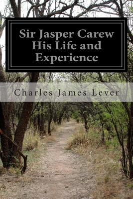 Sir Jasper Carew His Life and Experience - Lever, Charles James