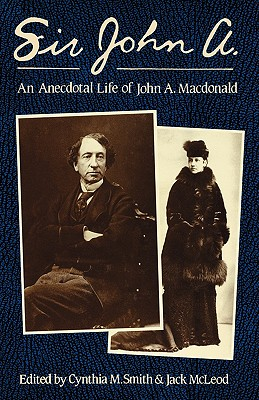 Sir John A.: An Anecdotal Life of John A. MacDonald - MacLeod, Jack, and Smith, Cynthia M (Editor), and McLeod, Jack (Editor)