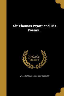 Sir Thomas Wyatt and His Poems .. - Simonds, William Edward 1860-1947