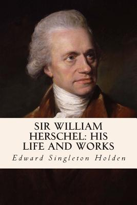 Sir William Herschel: His Life and Works - Holden, Edward Singleton