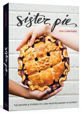 Sister Pie: The Recipes and Stories of a Big-Hearted Bakery in Detroit [a Baking Book] - Ludwinski, Lisa