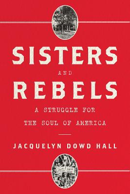 Sisters and Rebels: A Struggle for the Soul of America - Hall, Jacquelyn Dowd