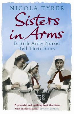 Sisters in Arms: British Army Nurses Tell Their Story - Tyrer, Nicola