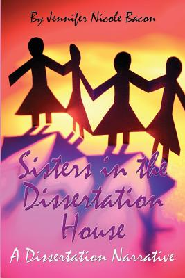 Sisters in the Dissertation House: A Dissertation Narrative - Bacon Ph D, Jennifer Nicole